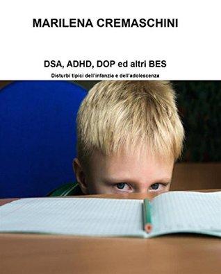 DSA, ADHD, DOP ed altri BES: Disturbi tipici dell'infanzia e dell'adolescenza Marilena Cremaschini