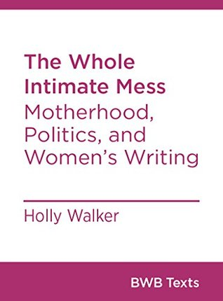 The Whole Intimate Mess: Motherhood, Politics, and Women's Writing (BWB Texts)