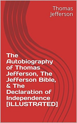 The Autobiography of Thomas Jefferson, The Jefferson Bible, & The Declaration of Independence [ILLUSTRATED]