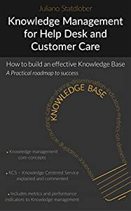 Knowlwedge Management for Help desk and Customer Care: How to build an effective knowledge base - a roadmap to success