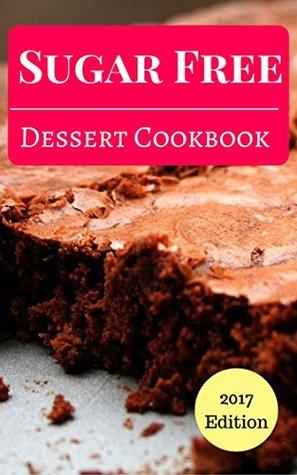 Sugar Free Dessert Cookbook: Delicious And Easy Sugar Free Dessert And Baking Recipes (Sugar Free Diet Cookbook Book 1)