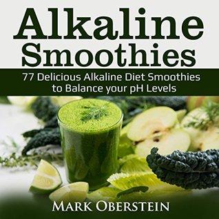 Alkaline Smoothies: 77 Delicious Alkaline Diet Smoothies to Balance your pH Levels (Alkaline Diet Cookbook)