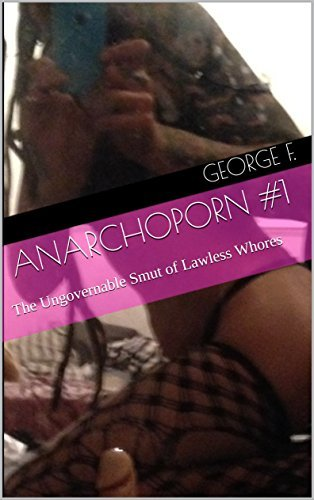 Anarchoporn #1: The Ungovernable Smut of Lawless Whores  by  George F.