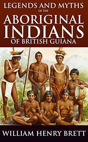 LEGENDS AND MYTHS OF THE ABORIGINAL INDIANS OF BRITISH GUIANA (Annotated Native American Myths and Folklore): Black Legend study of Spanish atrocities in America, traditions, ancient faith, history