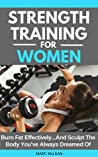 Strength Training For Women: Burn Fat Effectively...And Sculpt The Body You've Always Dreamed Of (Strength Training 101, Book 5)