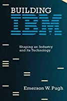 Building IBM: Shaping an Industry and Its Technology (History of Computing)
