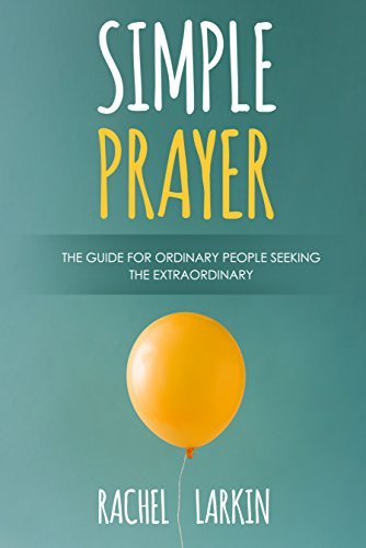 Simple Prayer The Guide for Ordinary People Seeking the Extraordinary