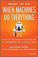 What to Do When Machines Do Everything: Five Ways Your Business Can Thrive in an Economy of Bots, AI, and Data