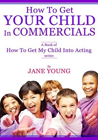 How To Get Your Child In Commercials: A Book of How To Get My Child Into Acting series Jane Young