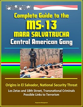 Complete Guide to the MS-13 Mara Salvatrucha Central American Gang: Origins in El Salvador, National Security Threat, Los Zetas and 18th Street, Transnational Criminals, Possible Links to Terrorism