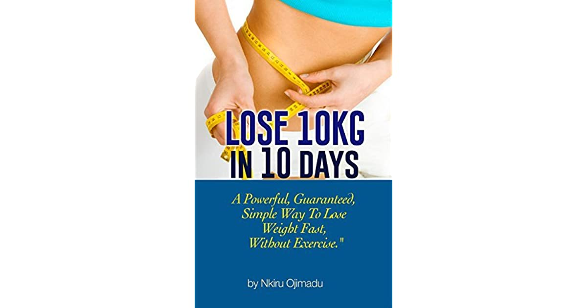 Lose 10kg In 10 Days A Powerful Guaranteed Simple Way To Lose Weight Fast Without Exercise By Nkiru Ojimadu