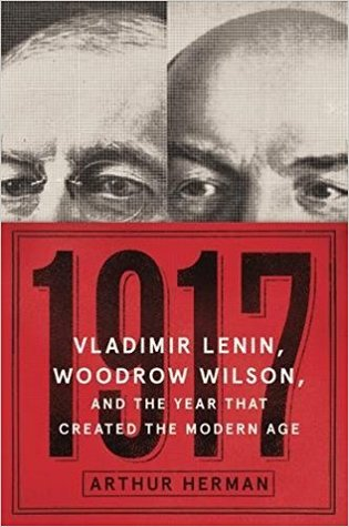 1917: Vladimir Lenin, Woodrow Wilson, and the Year that Created the Modern Age