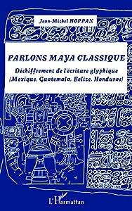 Parlons maya classique: Déchiffrement de l'écriture glyphique