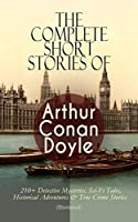 The Complete Short Stories of Arthur Conan Doyle: 210+ Detective Mysteries, Sci-Fi Tales, Historical Adventures & True Crime Stories (Illustrated): Complete ... Gerard Stories, Professor Challenger...