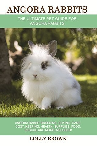 Angora Rabbits: Angora Rabbit Breeding, Buying, Care, Cost, Keeping, Health, Supplies, Food, Rescue and More Included! The Ultimate Pet Guide for Angora Rabbits