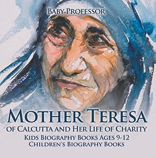 Mother Teresa of Calcutta and Her Life of Charity - Kids Biography Books Ages 9-12   Children's Biography Books