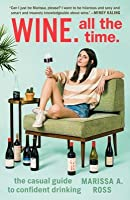 Wine, All the Time: The Casual Guide to Confident Drinking