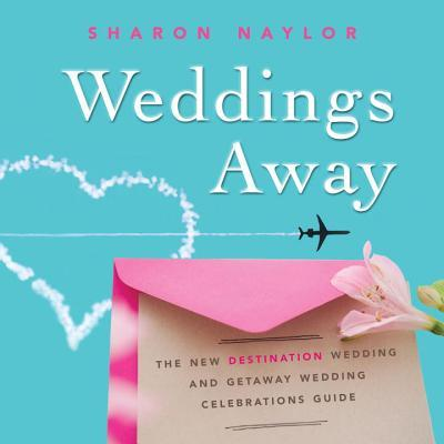 Weddings Away The New Destination Wedding and Getaway Wedding Celebrations Guide