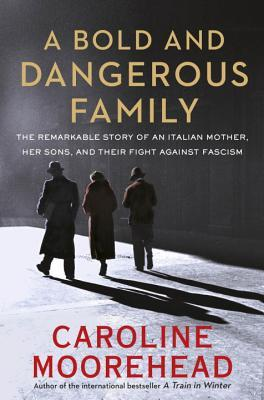 A Bold and Dangerous Family: The Remarkable Story of an Italian Mother, Her Sons and Their Fight Against Fascism