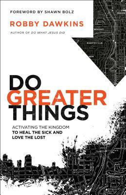 Do Greater Things Activating the Kingdom to Heal the Sick and Love the Lost