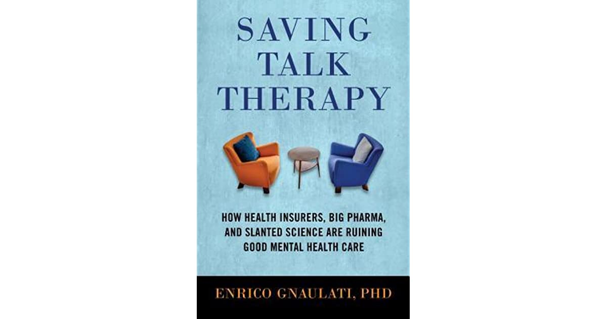 Big Pharma and Slanted Science are Ruining Good Mental Health Care How Health Insurers Saving Talk Therapy
