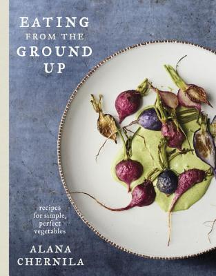 Eating from the Ground Up: Recipes for Simple, Perfect Vegetables: A Cookbook