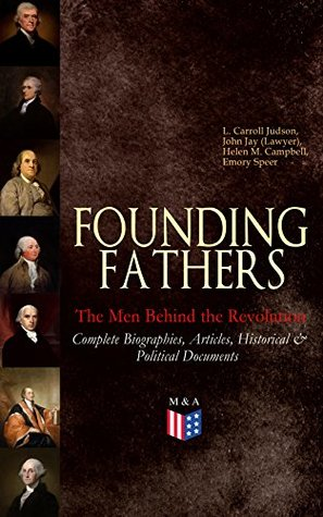 Founding Fathers: The Men Behind the Revolution: Complete Biographies, Articles, Historical & Political Documents: John Adams, Benjamin Franklin, Alexander ... James Madison and George Washington