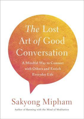 The Lost Art of Good Conversation A Mindful Way to Connect with Others and Enrich Everyday Life