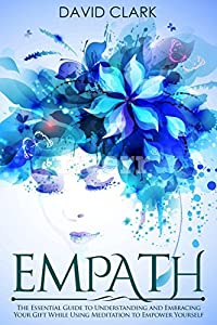 Empath: The Essential Guide to Understanding and Embracing Your Gift While Using Meditation to Empower Yourself (Empath Healing Book 1)
