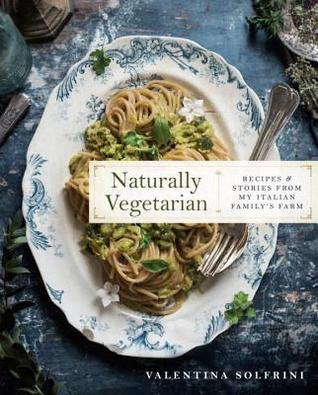Naturally Vegetarian: Recipes and Stories from My Italian Family Farm: A Cookbook
