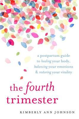 The Fourth Trimester A Postpartum Guide to Healing Your Body, Balancing Your Emotions, and RestoringYour Vitality