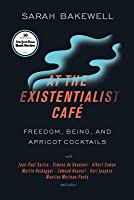 At the Existentialist Café: Freedom, Being, and Apricot Cocktails with Jean-Paul Sartre, Simone de Beauvoir, Albert Camus, Martin Heidegger, Maurice Merleau-Ponty, and Others