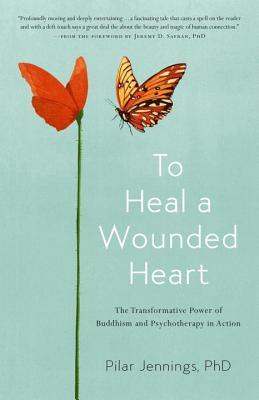 To Heal a Wounded Heart The Transformative Power of Buddhism and Psychotherapy in Action
