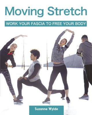 Moving Stretch: Work Your Fascia to Free Your Body Suzanne Wylde