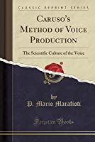 Caruso's Method of Voice Production: The Scientific Culture of the Voice (Classic Reprint)