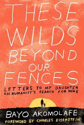 These Wilds Beyond Our Fences Letters to My Daughter on Humanity's Search for Home