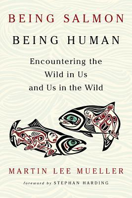 Being Salmon, Being Human Encountering the Wild in Us and Us in the Wild