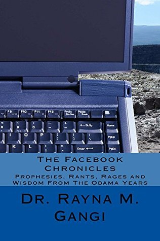 The Facebook Chronicles: Prophesies, Rants, Rages and Wisdom From The Obama Years