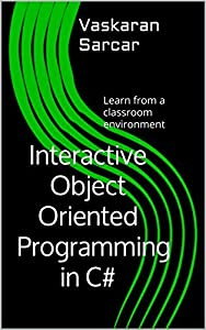 Interactive Object Oriented Programming in C#: Learn from a classroom environment