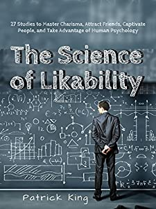 The Science of Likability: 27 Studies to Master Charisma, Attract Friends, Captivate People, and Take Advantage of Human Psychology