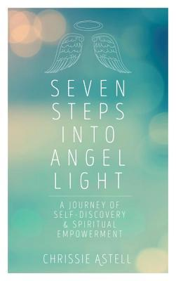 Seven Steps into Angel Light A Journey of Self-Discovery & Spiritual Empowerment