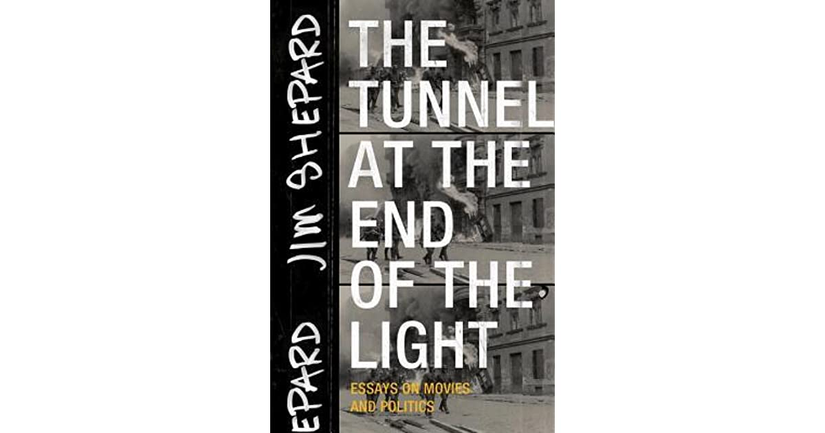 The Tunnel At The End Of The Light Essays On Movies And Politics By  The Tunnel At The End Of The Light Essays On Movies And Politics By Jim  Shepard