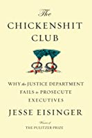 The Chickenshit Club: The Justice Department and Its Failure to Prosecute White-Collar Criminals