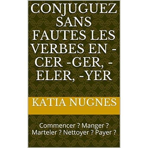 Conjuguez Sans Fautes Les Verbes En Cer Ger Eler Yer Commencer Manger Marteler Nettoyer Payer By Katia Nugnes