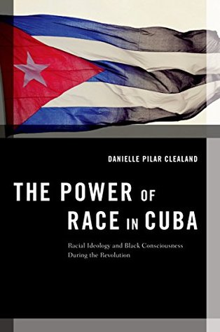The Power of Race in Cuba: Racial Ideology and Black Consciousness During the Revolution (Transgressing Boundaries: Studies in Black Politics and Black Communities) Danielle Pilar Clealand