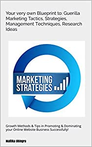 Your very own Blueprint to: Guerilla Marketing Tactics, Strategies, Management Techniques, Research Ideas: Growth Methods & Tips in Promoting & Dominating your Online Website Business Successfully!