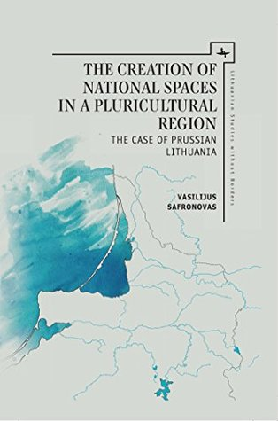 The Creation of National Spaces in a Pluricultural Region: The Case of Prussian Lithuania (Lithuanian Studies without Borders )