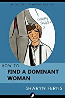 How To Find A Dominant Woman: For Submissive Men ('How To' Femdom Series Book 2)