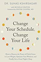 Change Your Schedule, Change Your Life: How to Harness the Power of Clock Genes to Lose Weight, Optimize Your Workout, and Finally Get a Good Night's Sleep