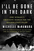 I'll Be Gone in the Dark: One Woman's Obsessive Search for the Golden State Killer